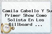 <b>Camila Cabello</b> Y Su Primer Show Como Solista En Los Billboard ...