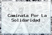 <b>Caminata</b> Por La <b>Solidaridad</b>