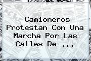 Camioneros Protestan Con Una Marcha Por Las Calles De ...