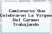 Camioneros Que Celebraron La <b>Virgen Del Carmen</b> Trabajando