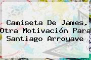 Camiseta De James, Otra Motivación Para Santiago Arroyave