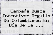 Campaña Busca Incentivar Orgullo De Colombianos En <b>Día De La</b> ...