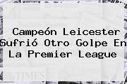 Campeón Leicester Sufrió Otro Golpe En La <b>Premier League</b>