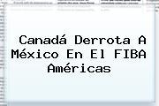 Canadá Derrota A <b>México</b> En El <b>FIBA</b> Américas