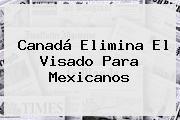 <b>Canadá</b> Elimina El Visado Para Mexicanos