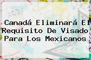 <b>Canadá</b> Eliminará El Requisito De Visado Para Los Mexicanos