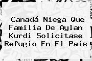 Canadá Niega Que Familia De <b>Aylan Kurdi</b> Solicitase Refugio En El País