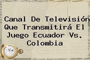 Canal De Televisión Que Transmitirá El Juego <b>Ecuador</b> Vs. <b>Colombia</b>