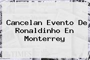 Cancelan Evento De <b>Ronaldinho</b> En Monterrey
