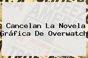 Cancelan La Novela Gráfica De <b>Overwatch</b>