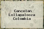 Cancelan <b>Lollapalooza</b> Colombia