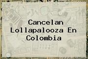 Cancelan <b>Lollapalooza</b> En Colombia