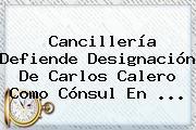 Cancillería Defiende Designación De <b>Carlos Calero</b> Como Cónsul En ...