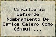 Cancillería Defiende Nombramiento De <b>Carlos Calero</b> Como Cónsul ...