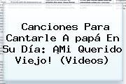 <b>Canciones Para</b> Cantarle A <b>papá</b> En Su Día: ¡Mi Querido Viejo! (Videos)