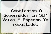 Candidatos A Gobernador En SLP Votan Y Esperan Ya <b>resultados</b>