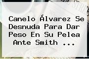 <b>Canelo Álvarez</b> Se Desnuda Para Dar Peso En Su Pelea Ante Smith ...