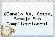 ¡<b>Canelo Vs</b>. <b>Cotto</b>, Pesaje Sin Complicaciones!