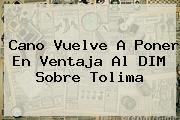 Cano Vuelve A Poner En Ventaja Al DIM Sobre <b>Tolima</b>