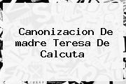 Canonizacion De <b>madre Teresa De Calcuta</b>