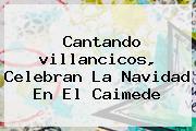Cantando <b>villancicos</b>, Celebran La <b>Navidad</b> En El Caimede