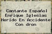 Cantante Español Enrique Iglesias Herido En Accidente Con <b>dron</b>