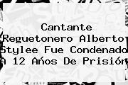Cantante Reguetonero <b>Alberto Stylee</b> Fue Condenado A 12 Años De Prisión