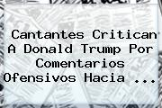 Cantantes Critican A <b>Donald Trump</b> Por Comentarios Ofensivos Hacia <b>...</b>