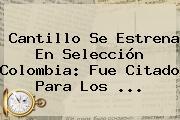 Cantillo Se Estrena En <b>Selección Colombia</b>: Fue Citado Para Los ...