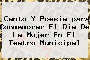 Canto Y Poesía <b>para</b> Conmemorar El <b>Día De La Mujer</b> En El Teatro Municipal