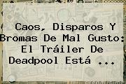 Caos, Disparos Y Bromas De Mal Gusto: El Tráiler De <b>Deadpool</b> Está <b>...</b>