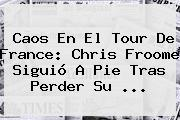 Caos En El <b>Tour De France</b>: Chris Froome Siguió A Pie Tras Perder Su ...