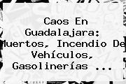 Caos En <b>Guadalajara</b>: Muertos, Incendio De Vehículos, Gasolinerías <b>...</b>