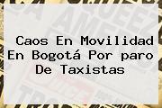 Caos En Movilidad En Bogotá Por <b>paro De Taxistas</b>
