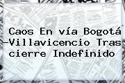 Caos En <b>vía Bogotá</b> -<b>Villavicencio</b> Tras <b>cierre</b> Indefinido