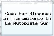Caos Por Bloqueos En <b>Transmilenio</b> En La Autopista Sur