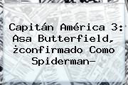 Capitán América 3: <b>Asa Butterfield</b>, ¿confirmado Como Spiderman?