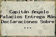 <b>Capitán Anyelo Palacios</b> Entrega Más Declaraciones Sobre <b>...</b>