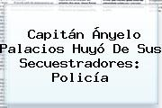 Capitán <b>Ányelo Palacios</b> Huyó De Sus Secuestradores: Policía
