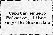 Capitán <b>Ányelo Palacios</b>, Libre Luego De Secuestro
