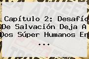 Capítulo 2: <b>Desafío</b> De Salvación Deja A Dos <b>Súper Humanos</b> En ...