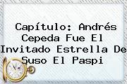Capítulo: <b>Andrés Cepeda</b> Fue El Invitado Estrella De Suso El Paspi