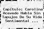 Capítulo: <b>Carolina Acevedo</b> Habla Sin Tapujos De Su Vida Sentimental ...