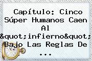 """Capítulo: Cinco Súper Humanos Caen Al """"infierno"""" Bajo Las Reglas De ..."""