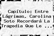 Capítulo: Entre Lágrimas, <b>Carolina Soto</b> Recordará La Tragedia Que Le ...