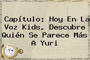Capítulo: Hoy En <b>La Voz Kids</b>, Descubre Quién Se Parece Más A Yuri