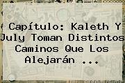 Capítulo: <b>Kaleth</b> Y July Toman Distintos Caminos Que Los Alejarán ...