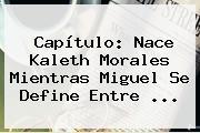 Capítulo: Nace <b>Kaleth Morales</b> Mientras Miguel Se Define Entre ...