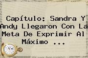 Capítulo: Sandra Y Andy Llegaron Con La Meta De Exprimir Al Máximo ...