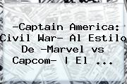 ?Captain <b>America</b>: Civil War? Al Estilo De ?Marvel <b>vs</b> Capcom? | El ...